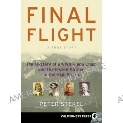 Final Flight, The Mystery of a WW II Plane Crash and the Frozen Airmen in the High Sierra by Peter Stekel, 9780899974750.