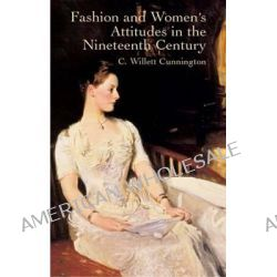 Fashion and Women's Attitudes in the Nineteenth Century by C. Willett Cunnington, 9780486431901.