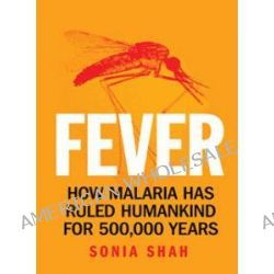 Fever : How Malaria Has Ruled Humankind For 500,000 Years, How malaria has ruled humankind for 500,000 years by Sonia Shah, 9781742370484.