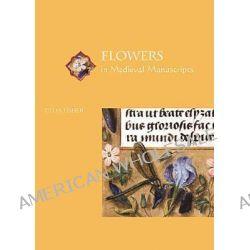 Flowers in Medieval Manuscripts by Celia Fisher, 9780802037961.