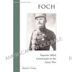 Foch, Supreme Allied Commander in the Great War by Michael S. Neiberg, 9781574886726.