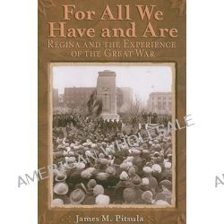 For All We Have and Are, Regina and the Experience of the Great War by James M Pitsula, 9780887557088.