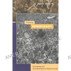 Framing Democracy, Civil Society and Civic Movements in Eastern Europe by John K. Glenn, 9780804749282.