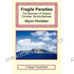 Fragile Paradise, The Discovery of Fletcher Christian, Bounty Mutineer by Glynn Christian, 9781590482506.