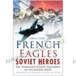 French Eagles, Soviet Heroes, The Normandie-Niemen Squadrons on the Eastern Front by John D. Clarke, 9780750940740.