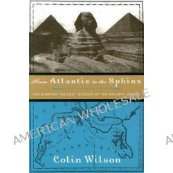 From Atlantis to the Sphinx, Recovering the Lost Wisdom of the Ancient World by Colin Wilson, 9781578633067.