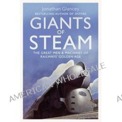 Giants of Steam, The Great Men and Machines of Rail's Golden Age by Jonathan Glancey, 9781843547730.