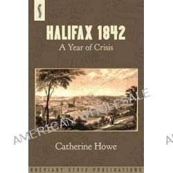 Halifax 1842, A Year of Crisis by Catherine Howe, 9780957000582.