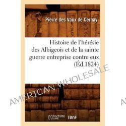 Histoire de L'Heresie Des Albigeois Et de La Sainte Guerre Entreprise Contre Eux by Pierre Vaux De Cernay, 9782012551671.