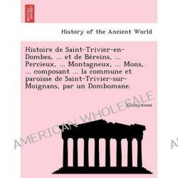 Histoire de Saint-Trivier-En-Dombes, ... Et de Be Reins, ... Percieux, ... Montagneux, ... Mons, ... Composant ... La Commune Et Paroisse de Saint-Tri by Anonymous, 9781241742980.