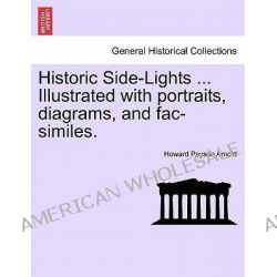 Historic Side-Lights ... Illustrated with Portraits, Diagrams, and Fac-Similes. by Howard Payson Arnold, 9781241353216.