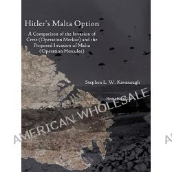 Hitler's Malta Option, A Comparison of the Invasion of Crete (Operation Merkur) and the Proposed Invasion of Malta (Operation Hercules) by Stephen L W Kavanaugh, 9781608880300.