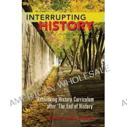 Interrupting History, Rethinking History Curriculum After 'the End of History' by Robert John Parkes, 9781433112393.