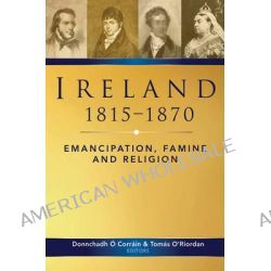 Ireland, 1815-70, Emancipation, Famine and Religion by Donnchadh O Corrain, 9781846822322.
