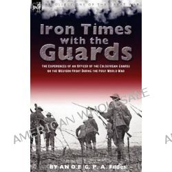 Iron Times with the Guards, The Experiences of an Officer of the Coldstream Guards on the Western Front During the First World War by O E An O E, 9781846777455.