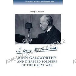 John Galsworthy and Disabled Soldiers of the Great War, With an Illustrated Selection of His Writings by Jeffrey S. Reznick, 9780719096754.