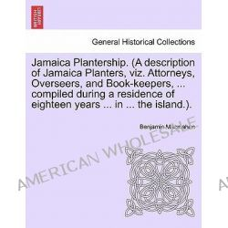 Jamaica Plantership. (a Description of Jamaica Planters, Viz. Attorneys, Overseers, and Book-Keepers, ... Compiled Durin