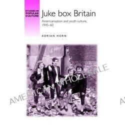 Juke Box Britain, Americanisation and Youth Culture, 1945-60 by Adrian Horn, 9780719083662.