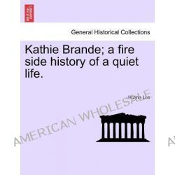 Kathie Brande; A Fire Side History of a Quiet Life. by Holme Lee, 9781241387358.