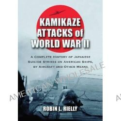 Kamikaze Attacks of World War II, A Complete History of Japanese Suicide Strikes on American Ships, by Aircraft and Other Means by Robin L. Rielly, 9780786473038.