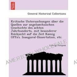 Kritische Untersuchungen U Ber Die Quellen Zur Angelsaechsischen Geschichte Des Achten Jahrhunderts, Mit Besonderer Ru C
