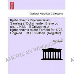 KJ Benhavns Diplomatarium, Samling AF Dokumenter, Breve Og Andre Kilder Til Oplysning Om KJ Benhavns Ldre Forhold for 17