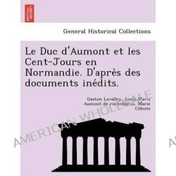 Le Duc D'Aumont Et Les Cent-Jours En Normandie. D'Apre S Des Documents Ine Dits. by Gaston Lavalley, 9781249016014.