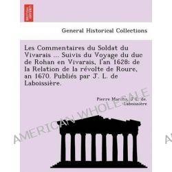 Les Commentaires Du Soldat Du Vivarais ... Suivis Du Voyage Du Duc de Rohan En Vivarais, L'An 1628; de La Relation de La