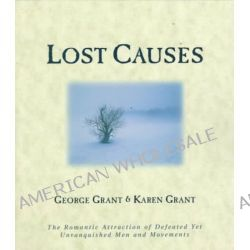 Lost Causes, The Romantic Attraction of Defeated Yet Unvanqhished Men and Movements by George Grant, 9781581820164.