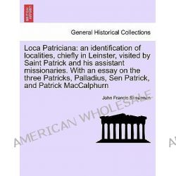 Loca Patriciana, An Identification of Localities, Chiefly in Leinster, Visited by Saint Patrick and His Assistant Missio