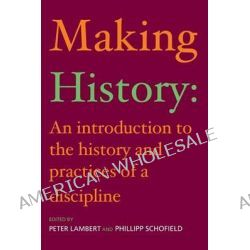 Making History, An Introduction to the History and Practices of a Discipline by Peter Lambert, 9780415242554.