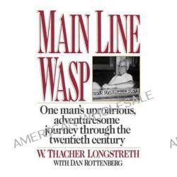 Main Line Wasp, One Man's Uproarious, Adventuresome Journey Through the Twentieth Century by W Thacher Longstreth, 9780393341874.