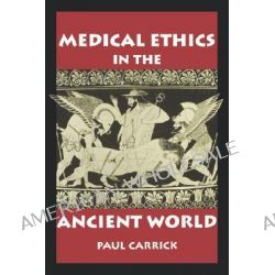 Medical Ethics in the Ancient World, Clinical Medical Ethics Ser. by Paul Carrick, 9780878408498.