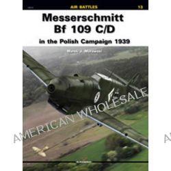 Messerschmitt BF 109 C/D in the Polish Campaign 1939 by Marek J. Murawski, 9788361220596.