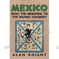 Mexico, Volume 1, From the Beginning to the Spanish Conquest: From the Beginning to the Spanish Conquest v. 1 by Alan Knight, 9780521891950.