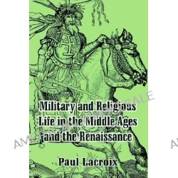Military and Religious Life in the Middle Ages and the Renaissance by Paul LaCroix, 9781410207791.