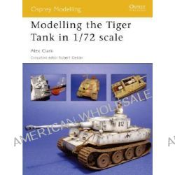 Modelling the Tiger Tank in 1/72 Scale by Alex Clark, 9781841769424.