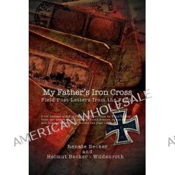 My Father's Iron Cross, Field Post Letters from the Front by Renate Becker, 9781462899357.