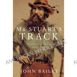 Mr Stuart's Track, The Forgotten Life of Australia's Greatest Explorer by John Bailey, 9780330423618.
