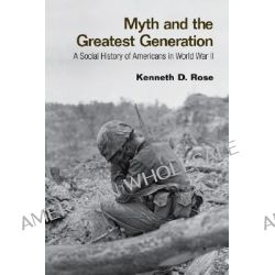Myth and the Greatest Generation, A Social History of Americans in World War II by Kenneth D. Rose, 9780415956772.