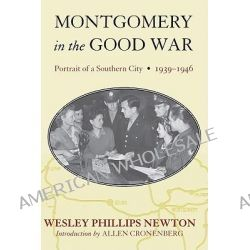 Montgomery in the Good War, Portrait of a Southern City, 1939-1946 by Wesley Phillips Newton, 9780817356323.