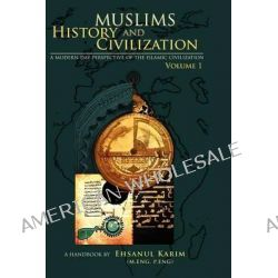 Muslims History and Civilization Vol 1, A Modern Day Perspective of the Islamic Civilization by Ehsanul Karim, 9781468154399.