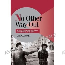 No Other Way Out, States and Revolutionary Movements, 1945-1991 by Jeff Goodwin, 9780521629485.
