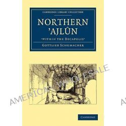 Northern 'Ajl-n, 'within the Decapolis' by Gottlieb Schumacher, 9781108017572.