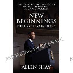 New Beginnings, The First Year in Office the Parallel of Two Icons Barack Obama and Michael Jackson by Allen Shay, 9781432775797.