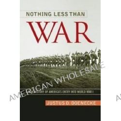 Nothing Less Than War, A New History of America's Entry Into World War I by Professor Justus D Doenecke, 9780813145501.