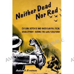 Neither Dead nor Red, Civil Defense and American Political Development During the Early Cold War by Andrew Grossman, 9780415929905.