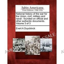 National History of the War for the Union, Civil, Military and Naval, Founded on Official and Other Authentic Documents. Volume 3 of 3 by Evert Augustus Duyckinck, 9781275650183.