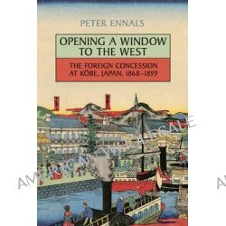 Opening a Window to the West, The Foreign Concession at Kobe, Japan, 1868-1899 by Peter Morley Ennals, 9781442614161.