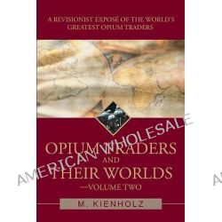 Opium Traders and Their Worlds-Volume Two, A Revisionist Expos of the World's Greatest Opium Traders by M. Kienholz, 9780595499779.